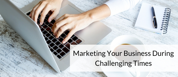 Marketing Your Business During Challenging times